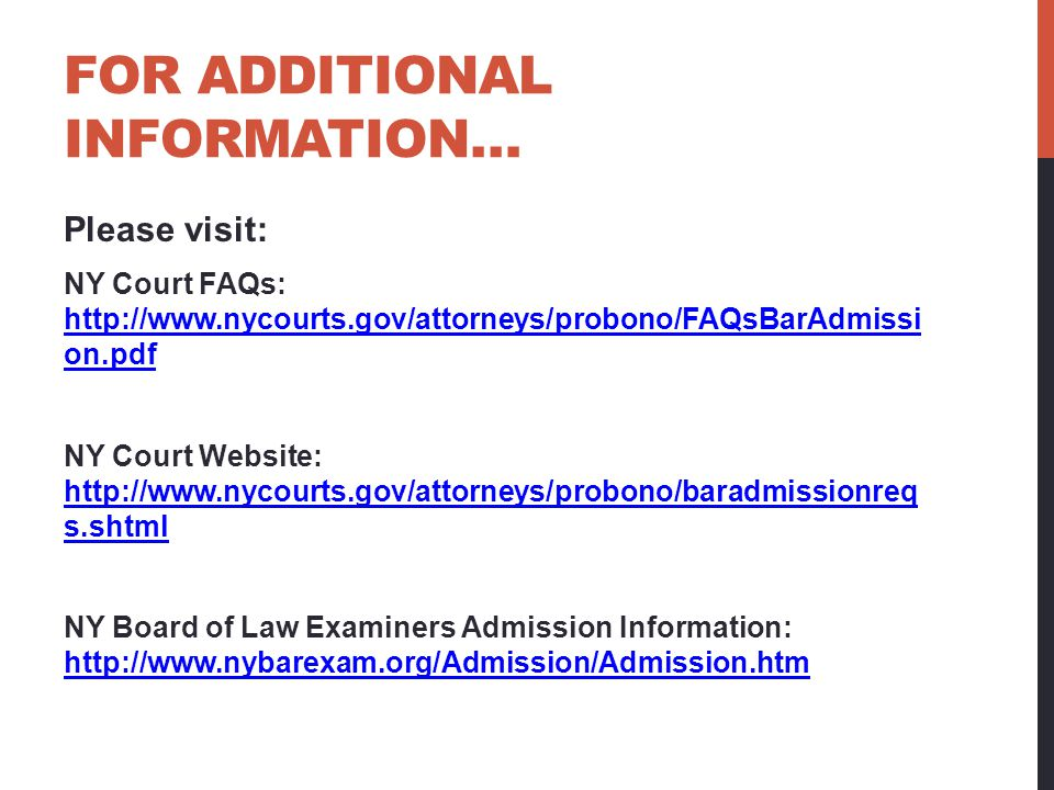 FOR ADDITIONAL INFORMATION… Please visit: NY Court FAQs: http://www.nycourts.gov/attorneys/probono/FAQsBarAdmissi on.pdf http://www.nycourts.gov/attor