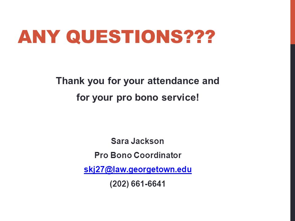 ANY QUESTIONS??? Thank you for your attendance and for your pro bono service! Sara Jackson Pro Bono Coordinator skj27@law.georgetown.edu (202) 661-664
