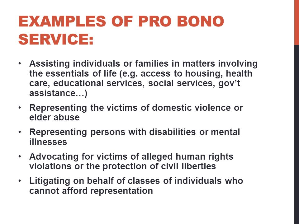 EXAMPLES OF PRO BONO SERVICE: Assisting individuals or families in matters involving the essentials of life (e.g.