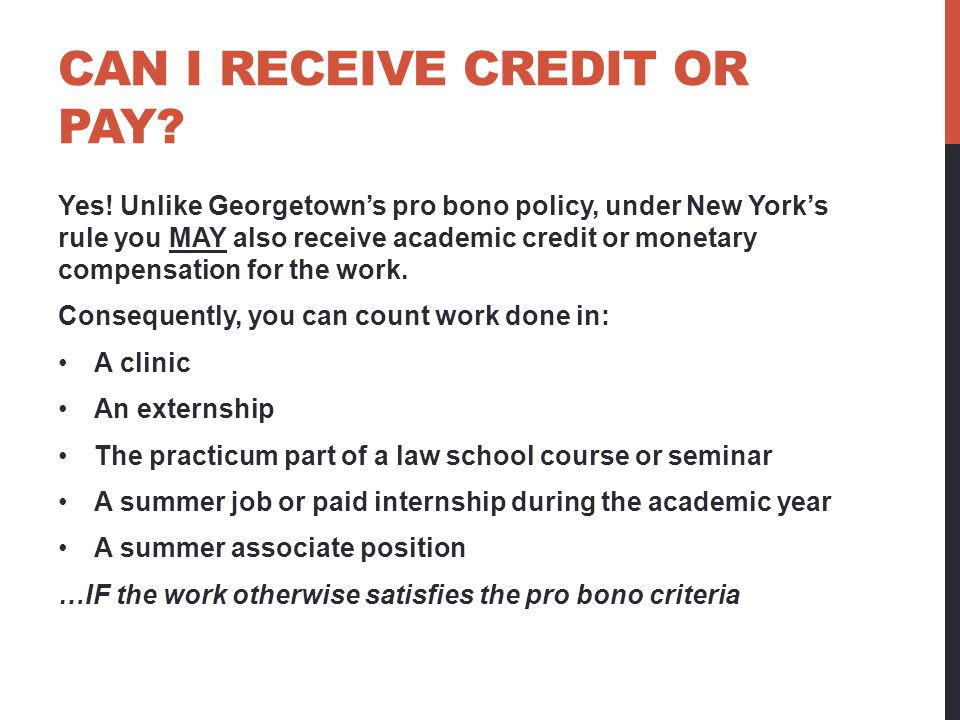 CAN I RECEIVE CREDIT OR PAY? Yes! Unlike Georgetowns pro bono policy, under New Yorks rule you MAY also receive academic credit or monetary compensati