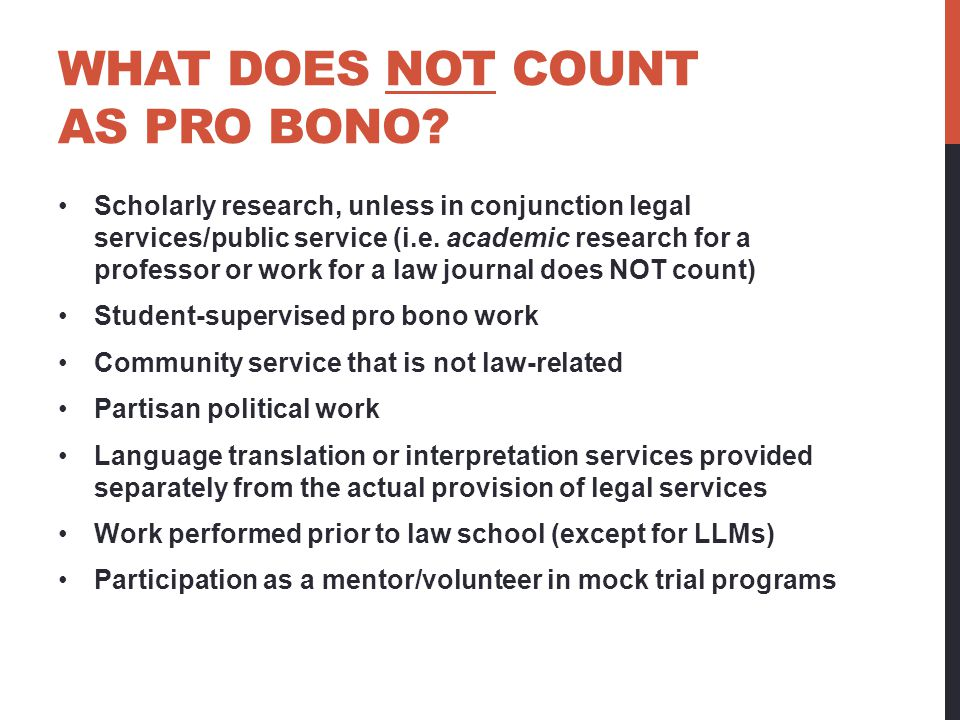 WHAT DOES NOT COUNT AS PRO BONO? Scholarly research, unless in conjunction legal services/public service (i.e. academic research for a professor or wo