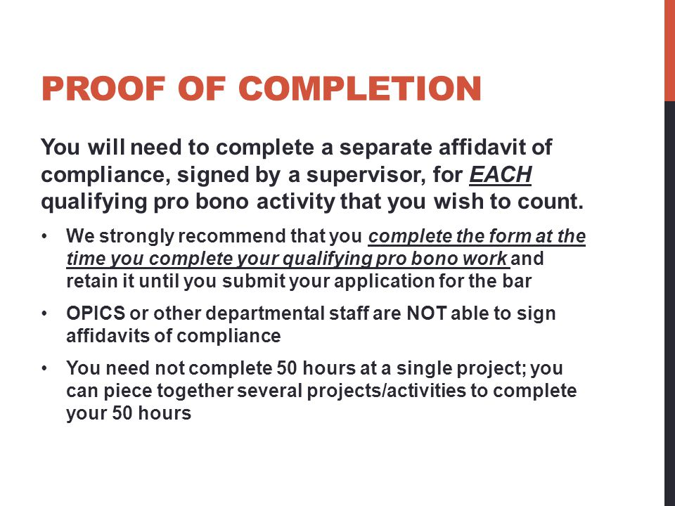 PROOF OF COMPLETION You will need to complete a separate affidavit of compliance, signed by a supervisor, for EACH qualifying pro bono activity that you wish to count.