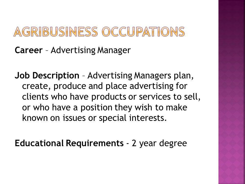 Career – Advertising Manager Job Description – Advertising Managers plan, create, produce and place advertising for clients who have products or services to sell, or who have a position they wish to make known on issues or special interests.