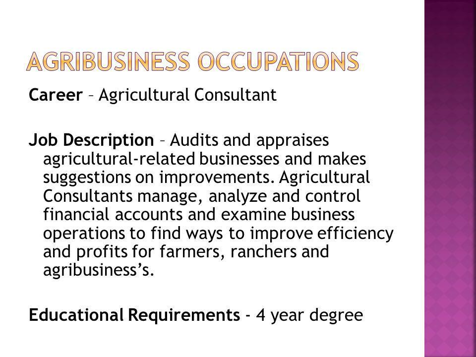 Career – Agricultural Consultant Job Description – Audits and appraises agricultural-related businesses and makes suggestions on improvements.