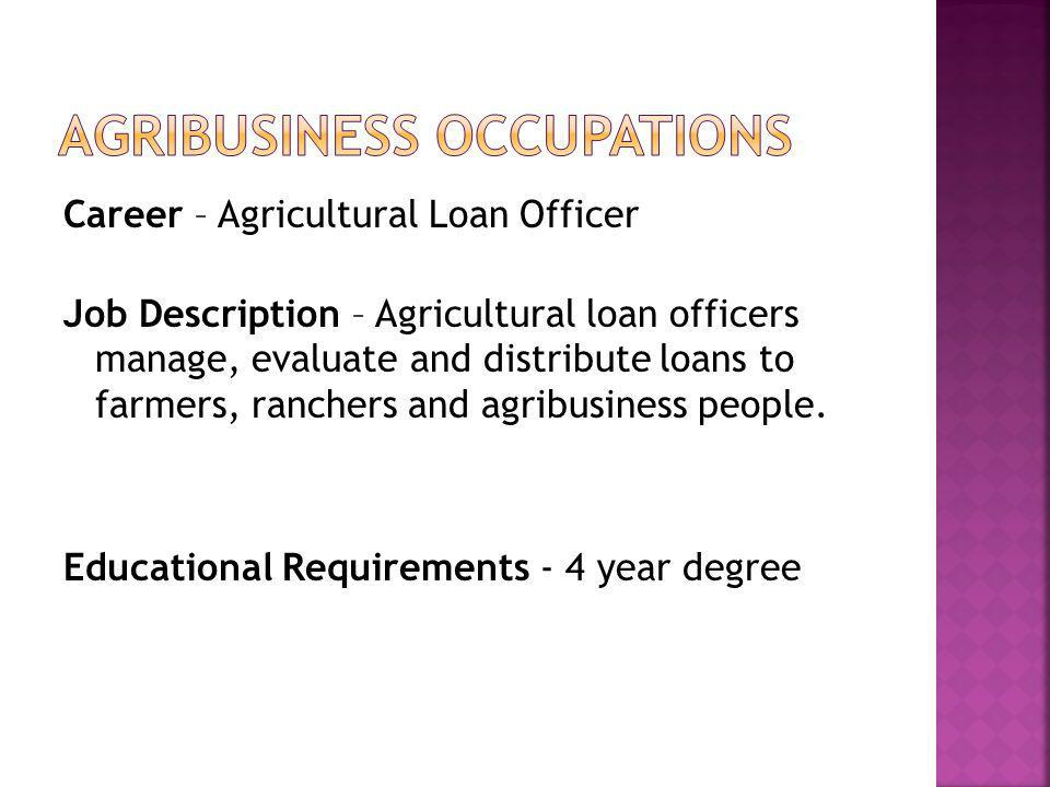 Career – Agricultural Loan Officer Job Description – Agricultural loan officers manage, evaluate and distribute loans to farmers, ranchers and agribusiness people.