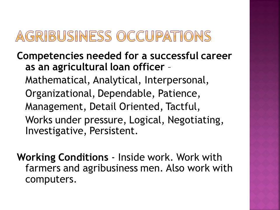 Competencies needed for a successful career as an agricultural loan officer – Mathematical, Analytical, Interpersonal, Organizational, Dependable, Patience, Management, Detail Oriented, Tactful, Works under pressure, Logical, Negotiating, Investigative, Persistent.
