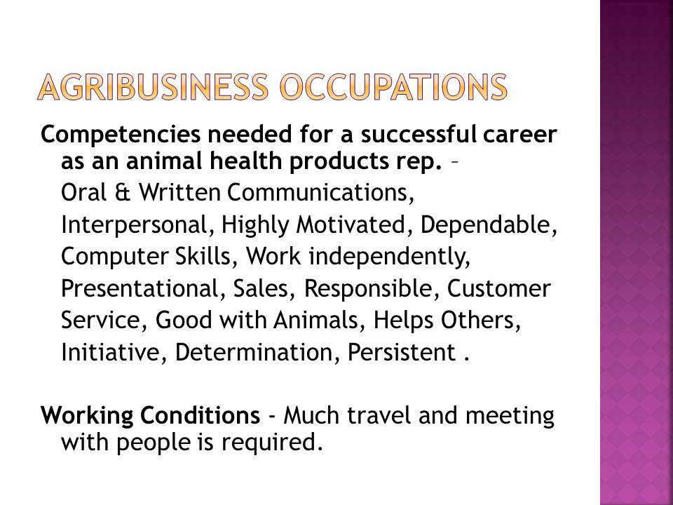 Competencies needed for a successful career as an animal health products rep. – Oral & Written Communications, Interpersonal, Highly Motivated, Depend