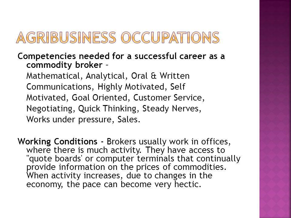 Competencies needed for a successful career as a commodity broker – Mathematical, Analytical, Oral & Written Communications, Highly Motivated, Self Mo