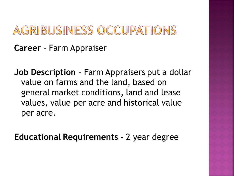 Career – Farm Appraiser Job Description – Farm Appraisers put a dollar value on farms and the land, based on general market conditions, land and lease