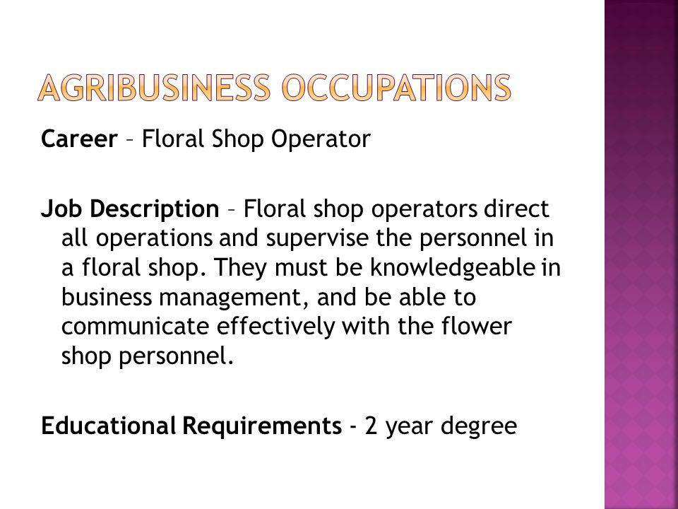 Career – Floral Shop Operator Job Description – Floral shop operators direct all operations and supervise the personnel in a floral shop. They must be