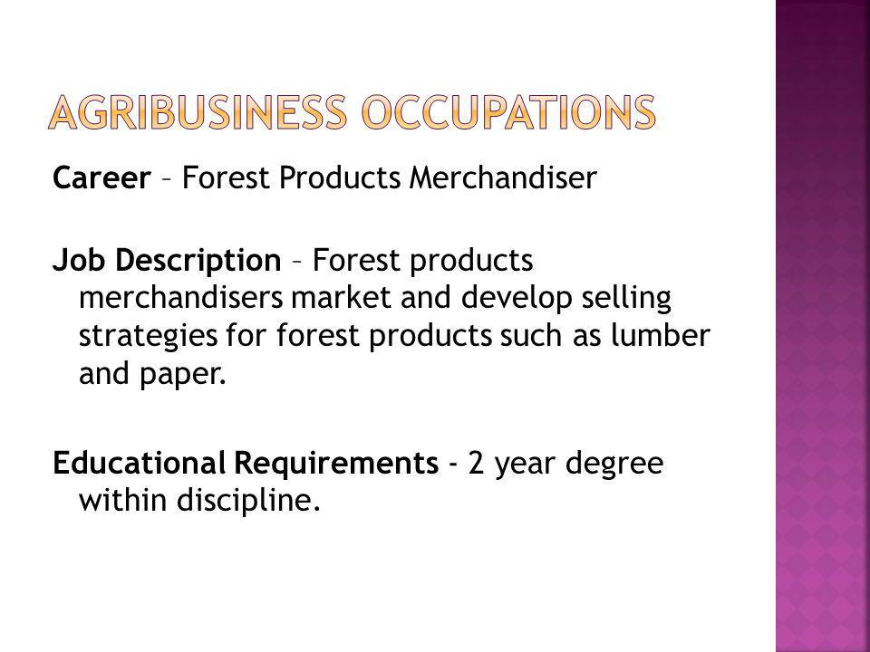 Career – Forest Products Merchandiser Job Description – Forest products merchandisers market and develop selling strategies for forest products such as lumber and paper.