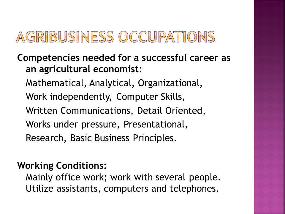 Competencies needed for a successful career as an agricultural economist: Mathematical, Analytical, Organizational, Work independently, Computer Skills, Written Communications, Detail Oriented, Works under pressure, Presentational, Research, Basic Business Principles.