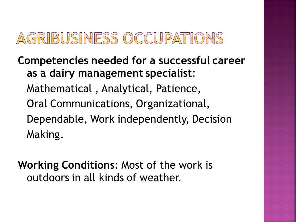 Competencies needed for a successful career as a dairy management specialist: Mathematical, Analytical, Patience, Oral Communications, Organizational,
