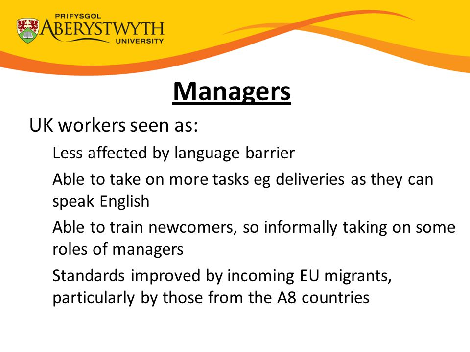 Managers UK workers seen as: Less affected by language barrier Able to take on more tasks eg deliveries as they can speak English Able to train newcomers, so informally taking on some roles of managers Standards improved by incoming EU migrants, particularly by those from the A8 countries