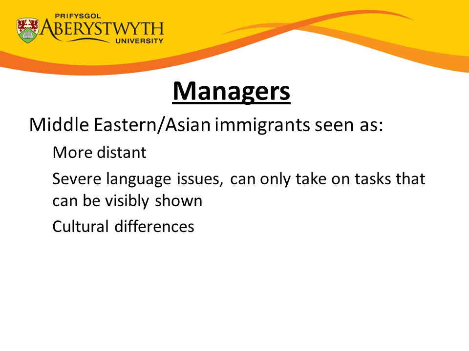 Managers Middle Eastern/Asian immigrants seen as: More distant Severe language issues, can only take on tasks that can be visibly shown Cultural differences