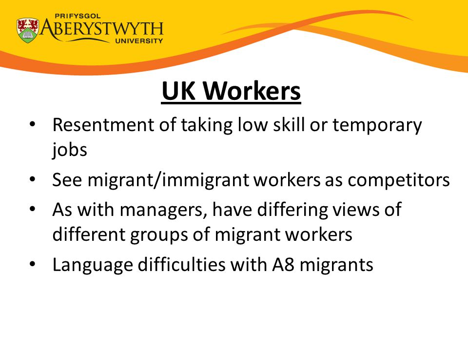 Resentment of taking low skill or temporary jobs See migrant/immigrant workers as competitors As with managers, have differing views of different groups of migrant workers Language difficulties with A8 migrants