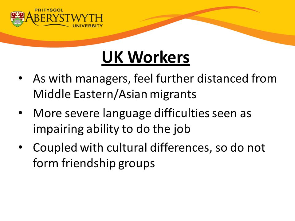 UK Workers As with managers, feel further distanced from Middle Eastern/Asian migrants More severe language difficulties seen as impairing ability to do the job Coupled with cultural differences, so do not form friendship groups