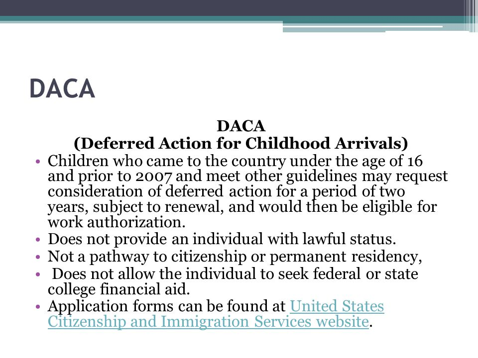 DACA (Deferred Action for Childhood Arrivals) Children who came to the country under the age of 16 and prior to 2007 and meet other guidelines may request consideration of deferred action for a period of two years, subject to renewal, and would then be eligible for work authorization.