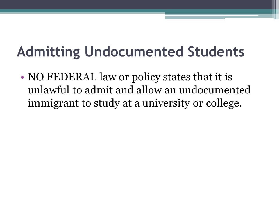 Admitting Undocumented Students NO FEDERAL law or policy states that it is unlawful to admit and allow an undocumented immigrant to study at a university or college.