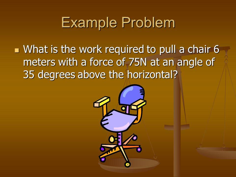 Example Problem Answer W = Fd(cosθ) W = Fd(cosθ) = (75N)(6m)cos(35º) = (75N)(6m)cos(35º) = 368.6 = 368.6 Work = 368.6 J Work = 368.6 J