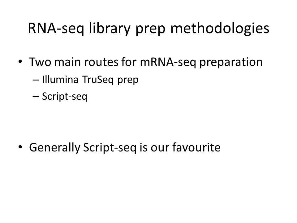 RNA-seq library prep methodologies Two main routes for mRNA-seq preparation – Illumina TruSeq prep – Script-seq Generally Script-seq is our favourite