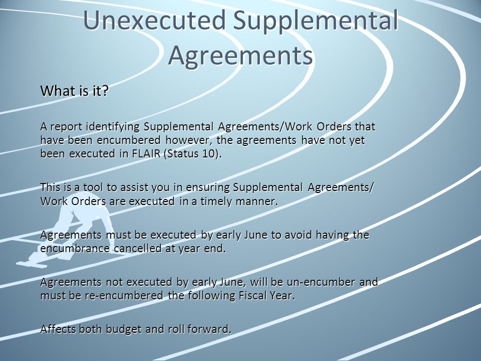 Unexecuted Supplemental Agreements What is it? A report identifying Supplemental Agreements/Work Orders that have been encumbered however, the agreeme