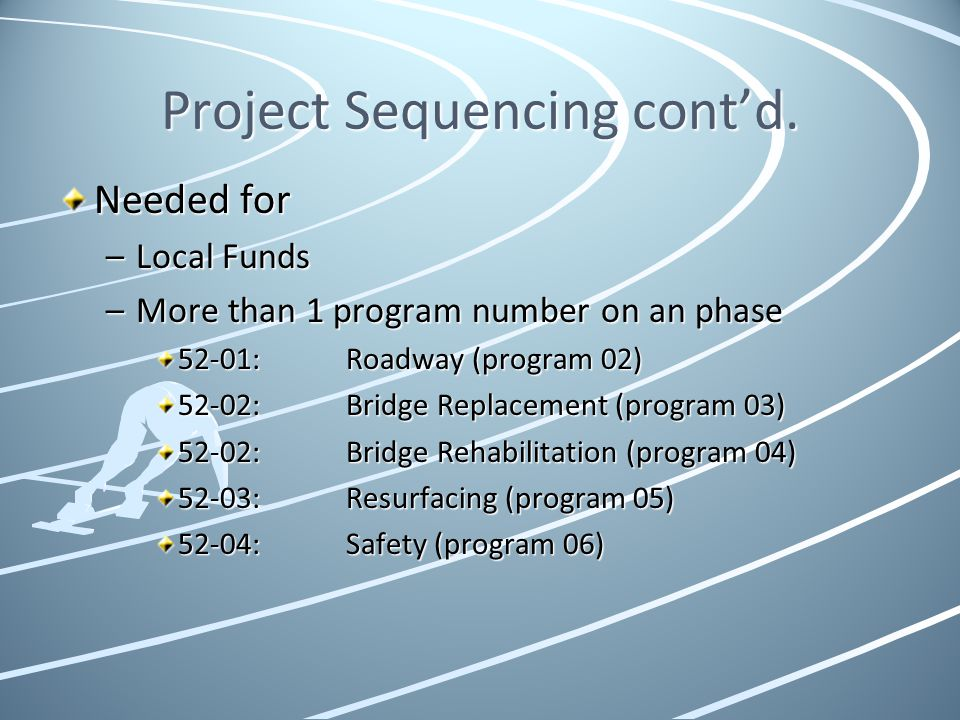 Project Sequencing contd. Needed for –Local Funds –More than 1 program number on an phase 52-01:Roadway (program 02) 52-02:Bridge Replacement (program