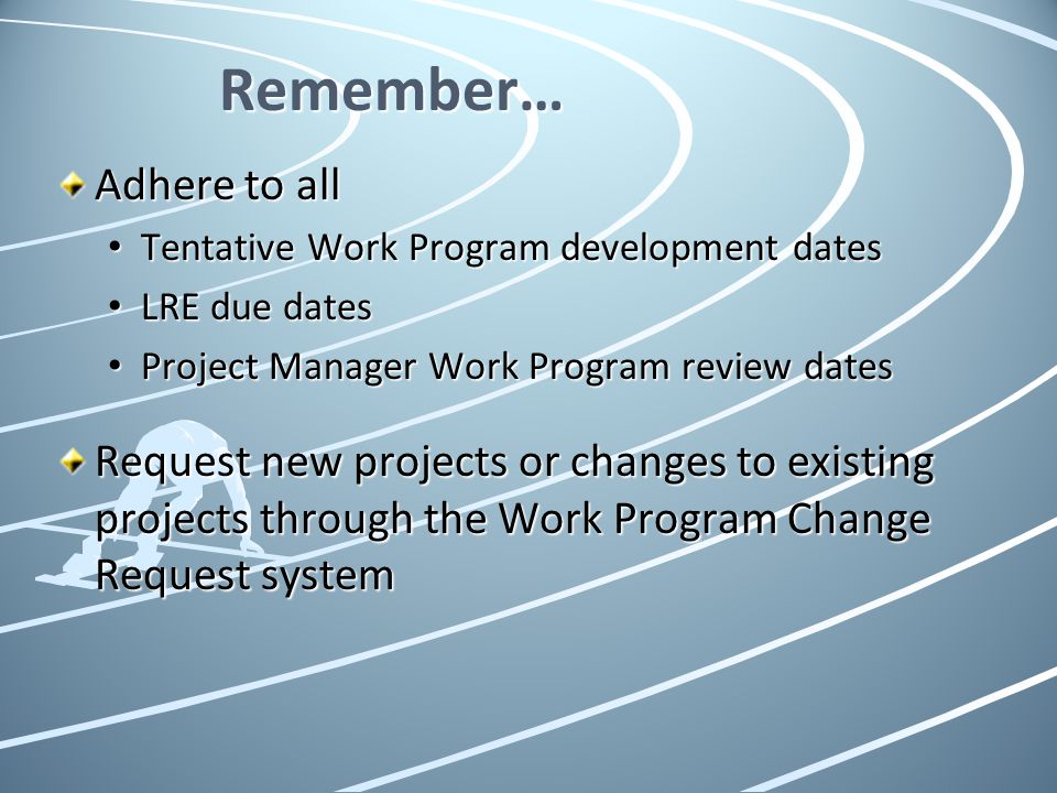 Remember… Adhere to all Tentative Work Program development dates Tentative Work Program development dates LRE due dates LRE due dates Project Manager