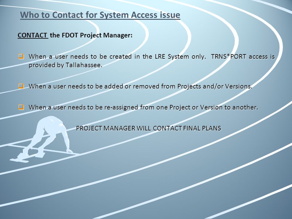 Who to Contact for System Access issue CONTACT the FDOT Project Manager: When a user needs to be created in the LRE System only. TRNS*PORT access is p