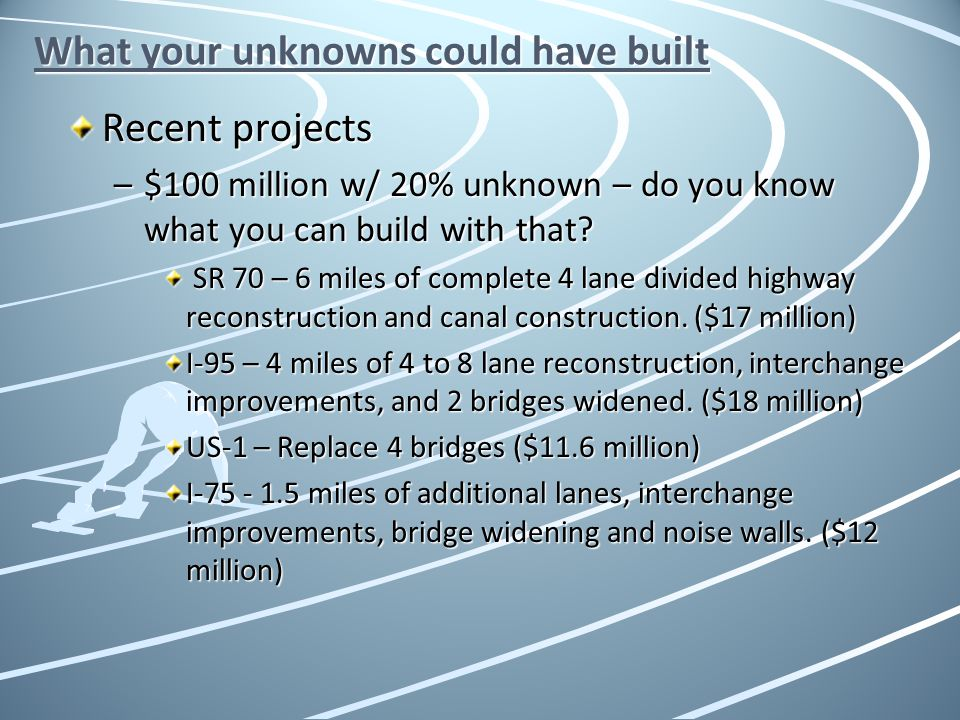 What your unknowns could have built Recent projects –$100 million w/ 20% unknown – do you know what you can build with that? SR 70 – 6 miles of comple