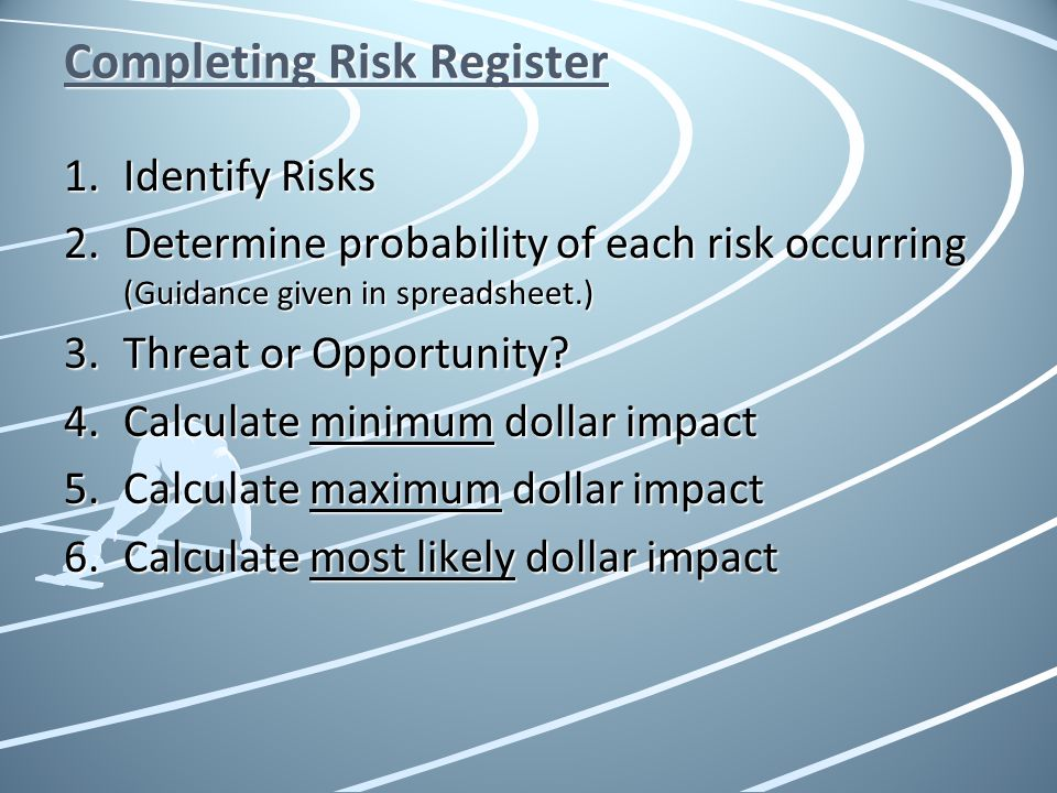 Completing Risk Register 1.Identify Risks 2.Determine probability of each risk occurring (Guidance given in spreadsheet.) 3.Threat or Opportunity? 4.C