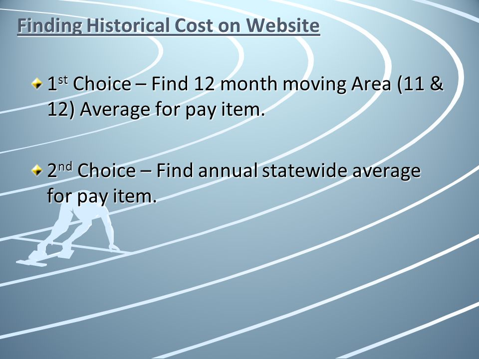 Finding Historical Cost on Website 1 st Choice – Find 12 month moving Area (11 & 12) Average for pay item. 2 nd Choice – Find annual statewide average