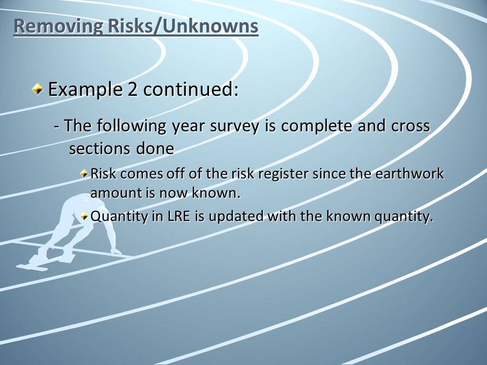 Removing Risks/Unknowns Example 2 continued: - The following year survey is complete and cross sections done Risk comes off of the risk register since