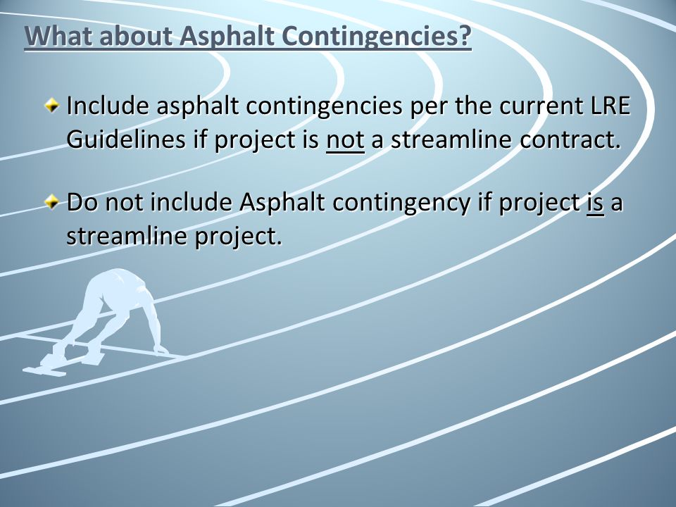 What about Asphalt Contingencies? Include asphalt contingencies per the current LRE Guidelines if project is not a streamline contract. Do not include