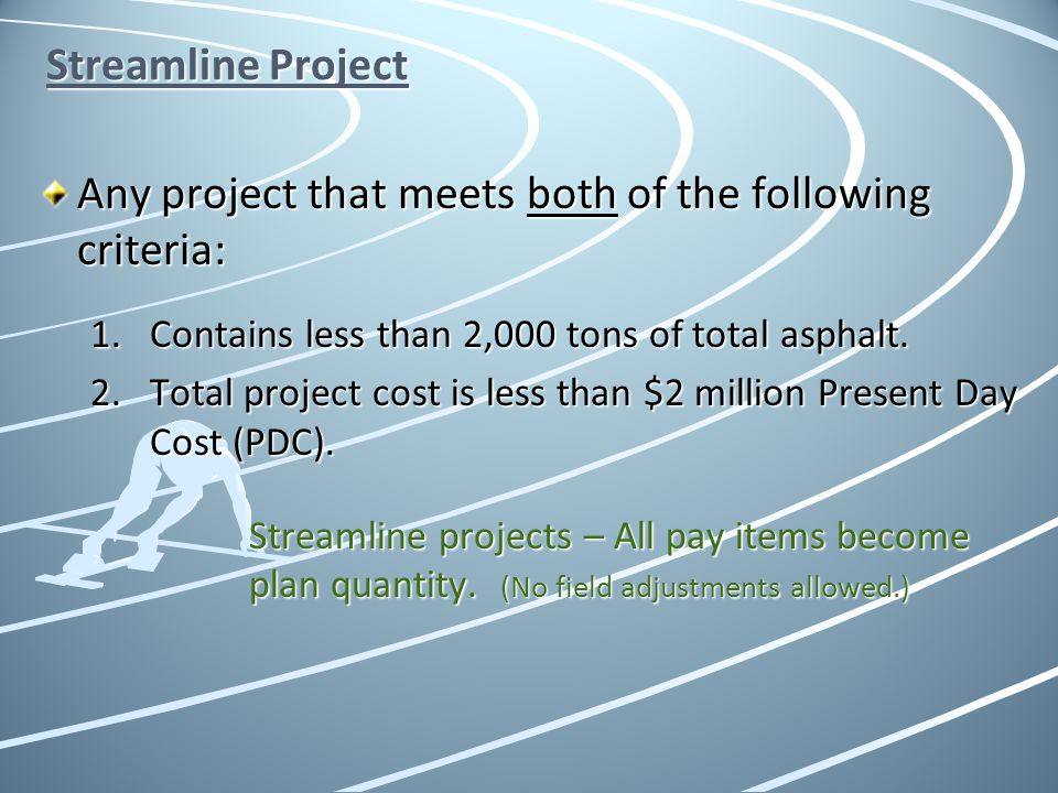 Streamline Project Any project that meets both of the following criteria: 1.Contains less than 2,000 tons of total asphalt. 2.Total project cost is le
