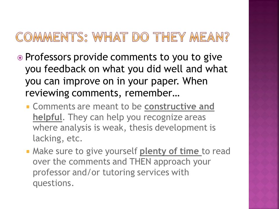Professors provide comments to you to give you feedback on what you did well and what you can improve on in your paper.