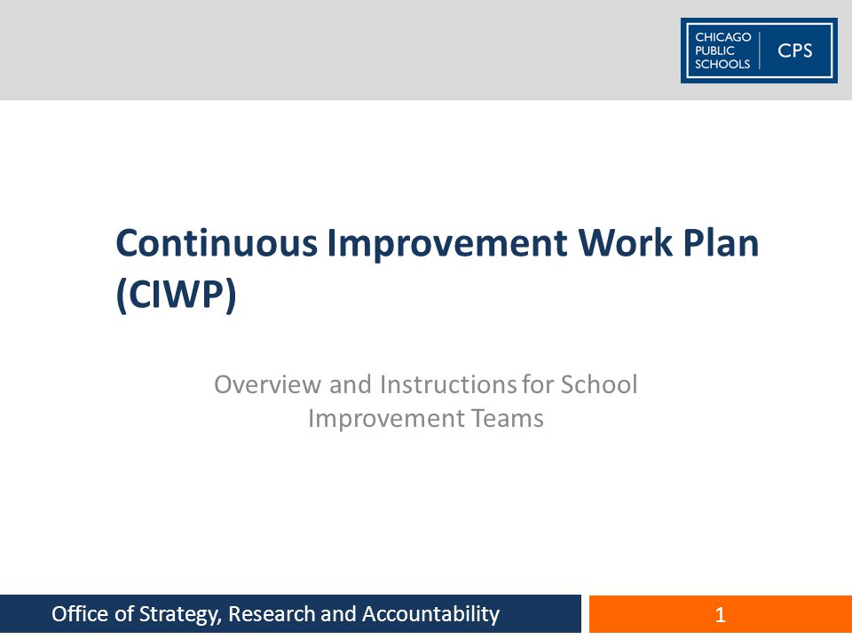Continuous Improvement Work Plan (CIWP) Overview and Instructions for School Improvement Teams 1 Office of Strategy, Research and Accountability