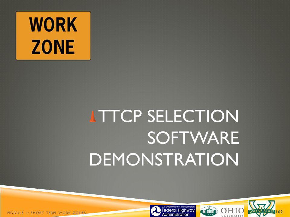 TTCP SELECTION SOFTWARE DEMONSTRATION MODULE 1: SHORT TERM WORK ZONES 102