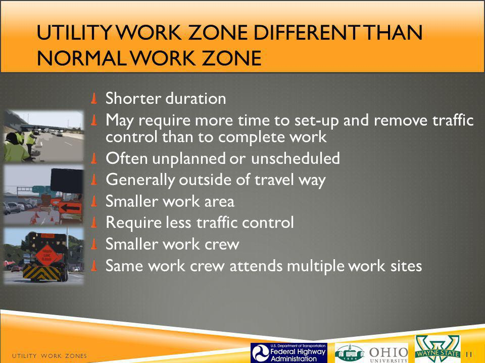 UTILITY WORK ZONE DIFFERENT THAN NORMAL WORK ZONE Shorter duration May require more time to set-up and remove traffic control than to complete work Often unplanned or unscheduled Generally outside of travel way Smaller work area Require less traffic control Smaller work crew Same work crew attends multiple work sites UTILITY WORK ZONES 11