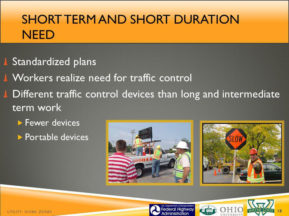 SHORT TERM AND SHORT DURATION NEED Standardized plans Workers realize need for traffic control Different traffic control devices than long and intermediate term work Fewer devices Portable devices UTILITY WORK ZONES 18