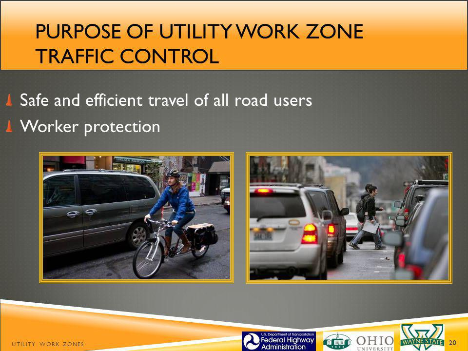 PURPOSE OF UTILITY WORK ZONE TRAFFIC CONTROL Safe and efficient travel of all road users Worker protection UTILITY WORK ZONES 20