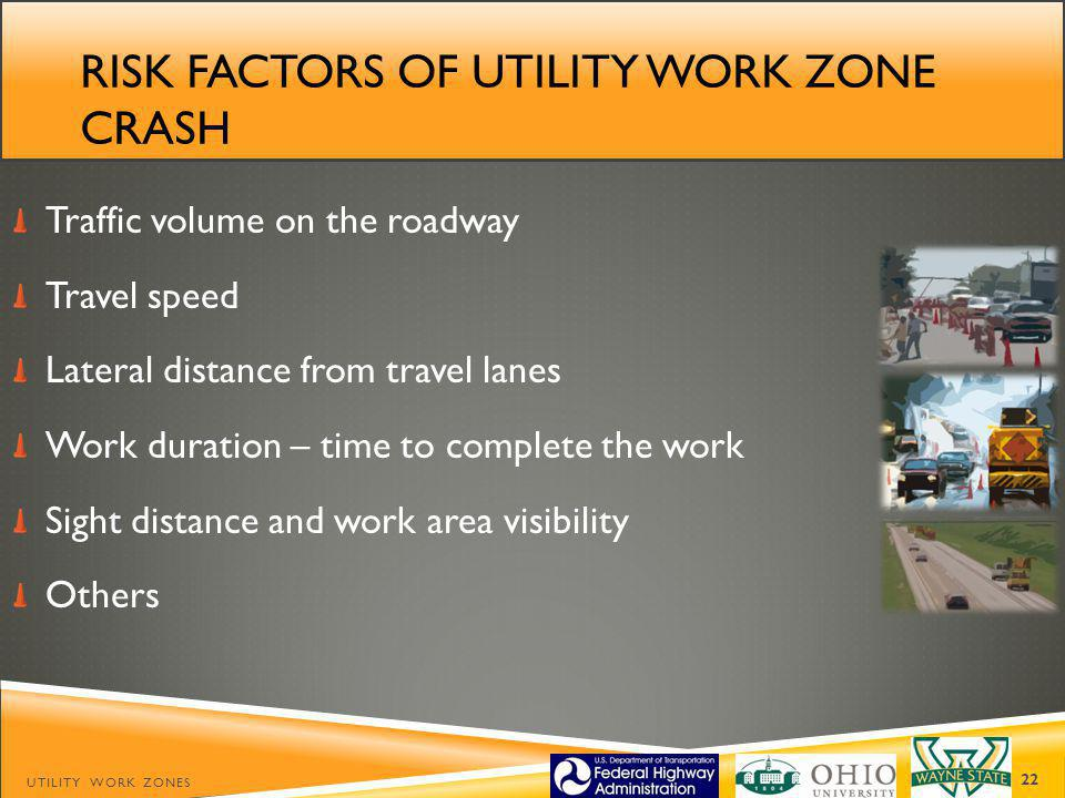 RISK FACTORS OF UTILITY WORK ZONE CRASH Traffic volume on the roadway Travel speed Lateral distance from travel lanes Work duration – time to complete the work Sight distance and work area visibility Others UTILITY WORK ZONES 22