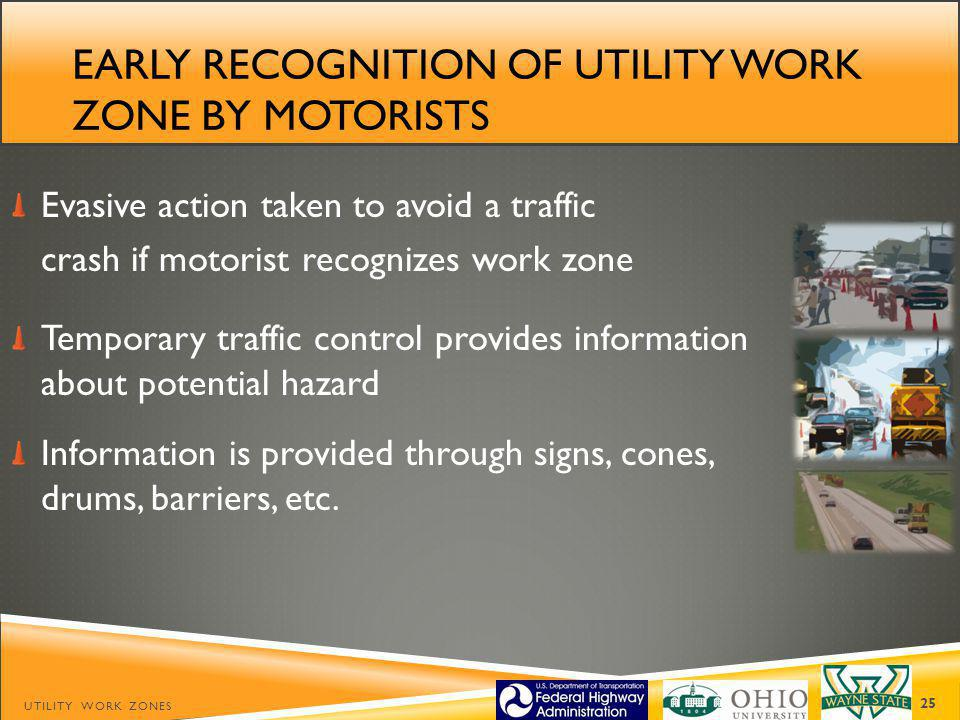EARLY RECOGNITION OF UTILITY WORK ZONE BY MOTORISTS Evasive action taken to avoid a traffic crash if motorist recognizes work zone Temporary traffic control provides information about potential hazard Information is provided through signs, cones, drums, barriers, etc.