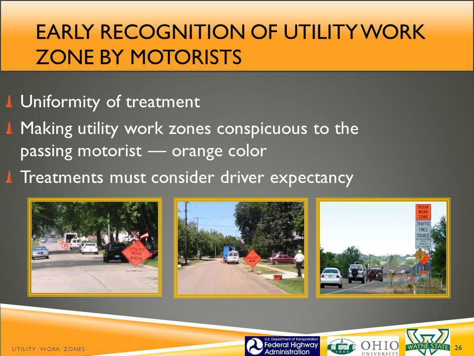 EARLY RECOGNITION OF UTILITY WORK ZONE BY MOTORISTS Uniformity of treatment Making utility work zones conspicuous to the passing motorist orange color Treatments must consider driver expectancy UTILITY WORK ZONES 26