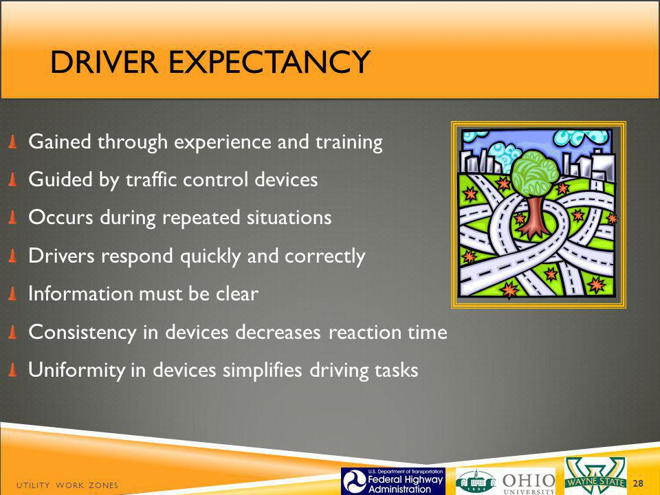 DRIVER EXPECTANCY Gained through experience and training Guided by traffic control devices Occurs during repeated situations Drivers respond quickly and correctly Information must be clear Consistency in devices decreases reaction time Uniformity in devices simplifies driving tasks UTILITY WORK ZONES 28