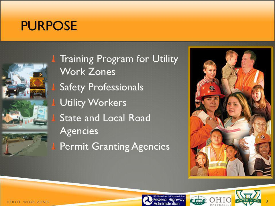 PURPOSE UTILITY WORK ZONES 3 Training Program for Utility Work Zones Safety Professionals Utility Workers State and Local Road Agencies Permit Granting Agencies