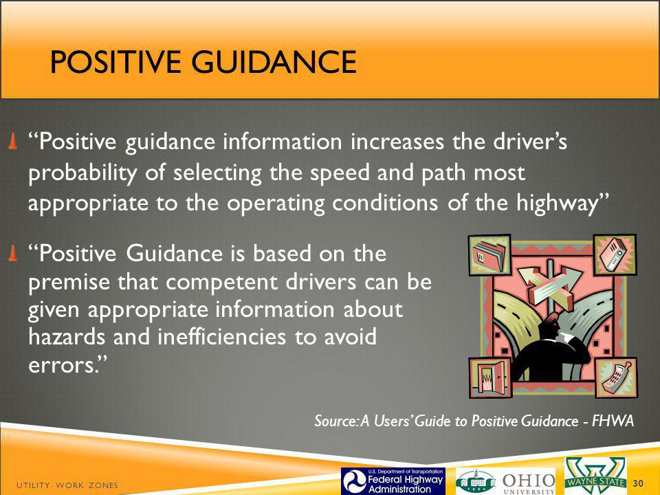 POSITIVE GUIDANCE Positive guidance information increases the drivers probability of selecting the speed and path most appropriate to the operating conditions of the highway UTILITY WORK ZONES 30 Source: A Users Guide to Positive Guidance - FHWA Positive Guidance is based on the premise that competent drivers can be given appropriate information about hazards and inefficiencies to avoid errors.