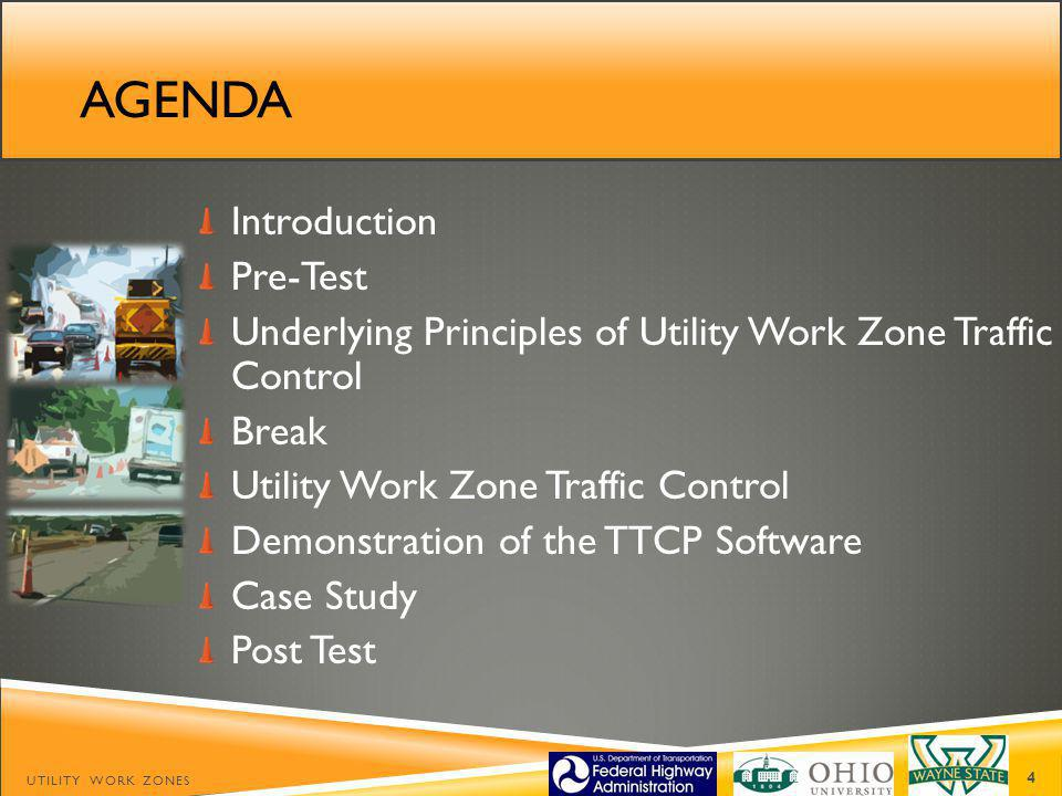 AGENDA Introduction Pre-Test Underlying Principles of Utility Work Zone Traffic Control Break Utility Work Zone Traffic Control Demonstration of the TTCP Software Case Study Post Test UTILITY WORK ZONES 4