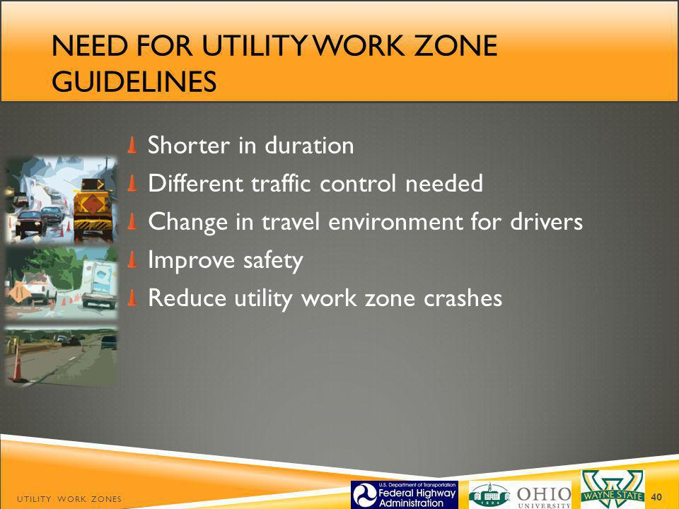 NEED FOR UTILITY WORK ZONE GUIDELINES Shorter in duration Different traffic control needed Change in travel environment for drivers Improve safety Reduce utility work zone crashes UTILITY WORK ZONES 40
