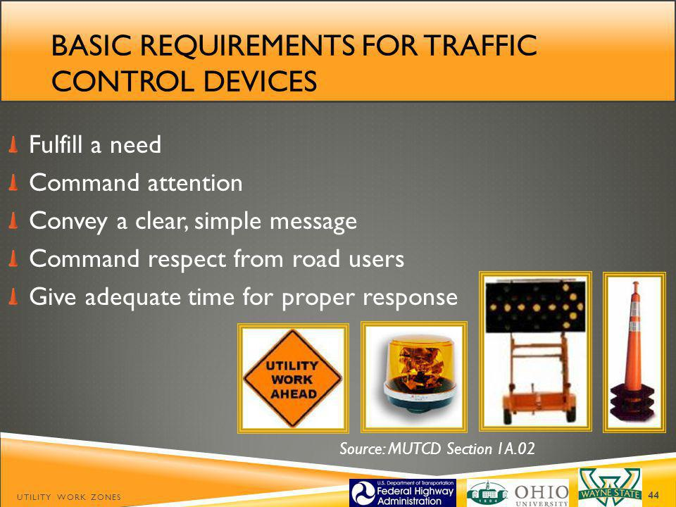BASIC REQUIREMENTS FOR TRAFFIC CONTROL DEVICES Fulfill a need Command attention Convey a clear, simple message Command respect from road users Give adequate time for proper response UTILITY WORK ZONES 44 Source: MUTCD Section 1A.02